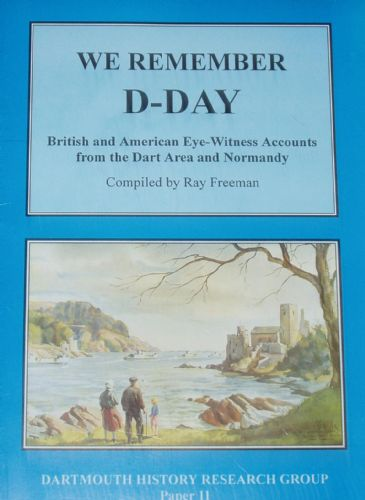 We Remember D-Day, British and American Eye-Witness Accounts from the Dart Area and Normandy
